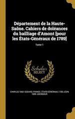 Departement de La Haute-Saone. Cahiers de Doleances Du Bailliage D'Amont [Pour Les Etats-Generaux de 1789]; Tome 1 af Charles 1860- Godard, Leon 1889- Abensour