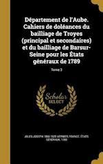 Departement de L'Aube. Cahiers de Doleances Du Bailliage de Troyes (Principal Et Secondaires) Et Du Bailliage de Barsur-Seine Pour Les Etats Generaux af Jules Joseph 1866-1925 Vernier