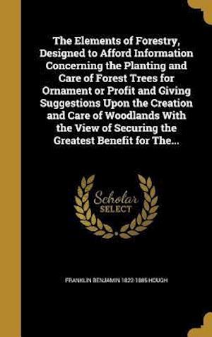Bog, hardback The Elements of Forestry, Designed to Afford Information Concerning the Planting and Care of Forest Trees for Ornament or Profit and Giving Suggestion af Franklin Benjamin 1822-1885 Hough
