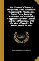The Elements of Forestry, Designed to Afford Information Concerning the Planting and Care of Forest Trees for Ornament or Profit and Giving Suggestion