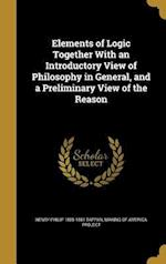 Elements of Logic Together with an Introductory View of Philosophy in General, and a Preliminary View of the Reason af Henry Philip 1805-1881 Tappan