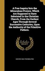 A Free Inquiry Into the Miraculous Powers, Which Are Supposed to Have Subsisted in the Christian Church, from the Earliest Ages Through Several Succes af Conyers 1683-1750 Middleton