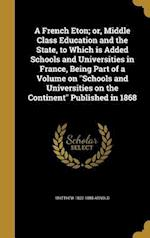 A French Eton; Or, Middle Class Education and the State, to Which Is Added Schools and Universities in France, Being Part of a Volume on Schools and U af Matthew 1822-1888 Arnold