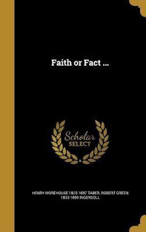 Bog, hardback Faith or Fact ... af Robert Green 1833-1899 Ingersoll, Henry Morehouse 1825-1897 Taber