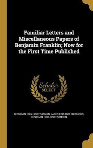 Bog, hardback Familiar Letters and Miscellaneous Papers of Benjamin Franklin; Now for the First Time Published af Jared 1789-1866 Ed Sparks, Benjamin 1706-1790 Franklin