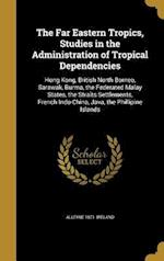 The Far Eastern Tropics, Studies in the Administration of Tropical Dependencies af Alleyne 1871- Ireland