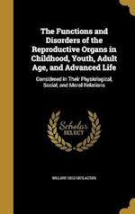 The Functions and Disorders of the Reproductive Organs in Childhood, Youth, Adult Age, and Advanced Life af William 1813-1875 Acton