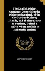 The English Dialect Grammar, Comprising the Dialects of England, of the Shetland and Orkney Islands, and of Those Parts of Scotland, Ireland & Wales W af Joseph 1855-1930 Wright