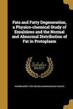 Fats and Fatty Degeneration, a Physico-Chemical Study of Emulsions and the Normal and Abnormal Distribution of Fat in Protoplasm