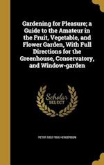 Gardening for Pleasure; A Guide to the Amateur in the Fruit, Vegetable, and Flower Garden, with Full Directions for the Greenhouse, Conservatory, and af Peter 1822-1890 Henderson