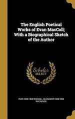 The English Poetical Works of Evan MacColl; With a Biographical Sketch of the Author af Alexander 1838-1898 MacKenzie, Evan 1808-1898 MacColl