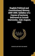 English Political and Constitutional History, 1600-1900. Syllabus of a Course of Lectures Delivered at Cornell University, July-August, 1902 af George Elliott 1849-1928 Howard