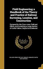 Field Engineering; A Handbook of the Theory and Practice of Railway Surveying, Location, and Construction af Howard Chapin 1878-1944 Ives, William Henry 1837-1921 Searles