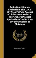 Entire Sanctification Attainable in This Life. I. Mr. Wesley's Plain Account of Christian Perfection. II. Mr. Fletcher's Practical Application of the af John 1703-1791 Wesley