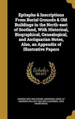 Epitaphs & Inscriptions from Burial Grounds & Old Buildings in the North-East of Scotland, with Historical, Biographical, Genealogical, and Antiquaria af Andrew 1820-1878 Jervise, William 1826-1894 Alexander