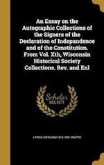 An Essay on the Autographic Collections of the Signers of the Declaration of Indepandence and of the Constitution. from Vol. Xth, Wisconsin Historical af Lyman Copeland 1815-1891 Draper