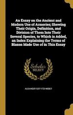 An Essay on the Ancient and Modern Use of Armories; Shewing Their Origin, Definition, and Division of Them Into Their Several Species, to Which Is Add af Alexander 1657-1725 Nisbet
