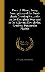Flora of Miami; Being Descriptions of the Seed-Plants Growing Naturally on the Everglade Keys and in the Adjacent Everglades, Southern Peninsular Flor af John Kunkel 1869-1938 Small
