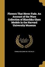 Flowers That Never Fade. an Account of the Ware Collection of Blaschka Glass Models in the Harvard University Museum af Franklin Baldwin 1861-1930 Wiley