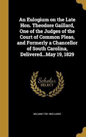Bog, hardback An Eulogium on the Late Hon. Theodore Gaillard, One of the Judges of the Court of Common Pleas, and Formerly a Chancellor of South Carolina, Delivered af William 1791-1840 Lance