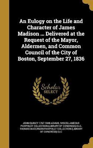 Bog, hardback An Eulogy on the Life and Character of James Madison ... Delivered at the Request of the Mayor, Aldermen, and Common Council of the City of Boston, Se af John Quincy 1767-1848 Adams