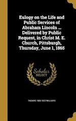 Eulogy on the Life and Public Services of Abraham Lincoln ... Delivered by Public Request, in Christ M. E. Church, Pittsburgh, Thursday, June 1, 1865 af Thomas 1806-1872 Williams