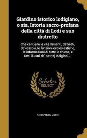 Bog, hardback Giardino Istorico Lodigiano, O Sia, Istoria Sacro-Profana Della Citta Di Lodi E Suo Distretto af Alessandro Ciseri