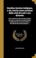 Giardino Istorico Lodigiano, O Sia, Istoria Sacro-Profana Della Citta Di Lodi E Suo Distretto af Alessandro Ciseri