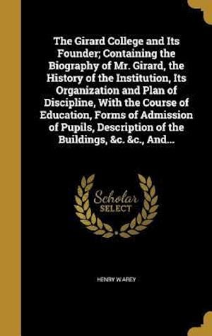 Bog, hardback The Girard College and Its Founder; Containing the Biography of Mr. Girard, the History of the Institution, Its Organization and Plan of Discipline, w af Henry W. Arey