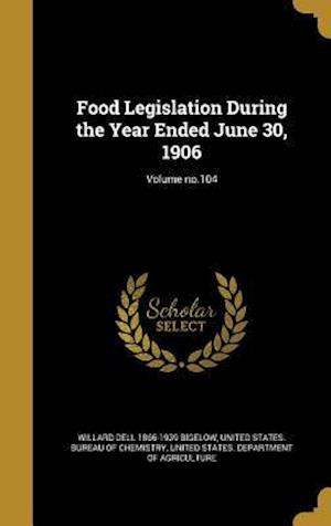 Bog, hardback Food Legislation During the Year Ended June 30, 1906; Volume No.104 af Willard Dell 1866-1939 Bigelow