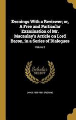 Evenings with a Reviewer; Or, a Free and Particular Examination of Mr. Macaulay's Article on Lord Bacon, in a Series of Dialogues; Volume 2 af James 1808-1881 Spedding