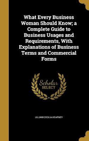 Bog, hardback What Every Business Woman Should Know; A Complete Guide to Business Usages and Requirements, with Explanations of Business Terms and Commercial Forms af Lillian Cecilia Kearney