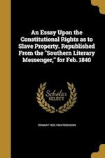 An Essay Upon the Constitutional Rights as to Slave Property. Republished from the Southern Literary Messenger, for Feb. 1840 af Conway 1805-1884 Robinson