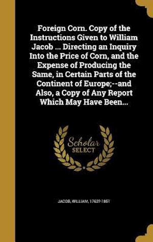 Bog, hardback Foreign Corn. Copy of the Instructions Given to William Jacob ... Directing an Inquiry Into the Price of Corn, and the Expense of Producing the Same,