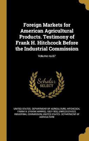Bog, hardback Foreign Markets for American Agricultural Products. Testimony of Frank H. Hitchcock Before the Industrial Commission; Volume No.67