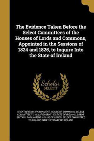 Bog, paperback The Evidence Taken Before the Select Committees of the Houses of Lords and Commons, Appointed in the Sessions of 1824 and 1825, to Inquire Into the St