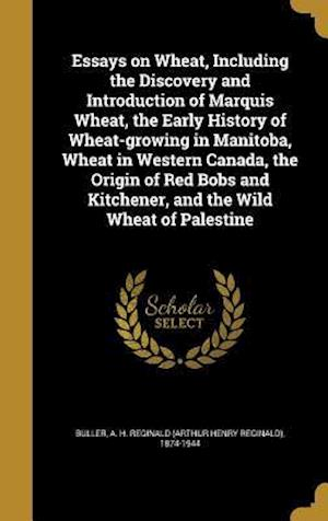 Bog, hardback Essays on Wheat, Including the Discovery and Introduction of Marquis Wheat, the Early History of Wheat-Growing in Manitoba, Wheat in Western Canada, t