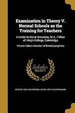 Examination in Theory V. Normal Schools as the Training for Teachers af Oscar 1837-1923 Browning, George 1828-1904 Ridding