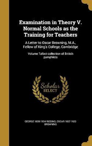 Bog, hardback Examination in Theory V. Normal Schools as the Training for Teachers af George 1828-1904 Ridding, Oscar 1837-1923 Browning