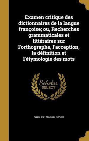 Bog, hardback Examen Critique Des Dictionnaires de La Langue Francoise; Ou, Recherches Grammaticales Et Litteraires Sur L'Orthographe, L'Acception, La Definition Et af Charles 1780-1844 Nodier