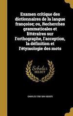 Examen Critique Des Dictionnaires de La Langue Francoise; Ou, Recherches Grammaticales Et Litteraires Sur L'Orthographe, L'Acception, La Definition Et af Charles 1780-1844 Nodier