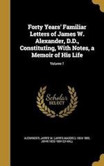 Forty Years' Familiar Letters of James W. Alexander, D.D., Constituting, with Notes, a Memoir of His Life; Volume 1 af John 1806-1894 Ed Hall