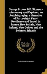 George Brown, D.D. Pioneer-Missionary and Explorer, an Autobiography; A Narrative of Forty-Eight Years' Residence and Travel in Samoa, New Britain, Ne af George 1835-1917 Brown