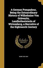 A German Pompadour, Being the Extraordinary History of Wilhelmine Von Gravenitz, Landhofmeisterin of Wirtemberg, a Narrative of the Eighteenth Century af Marie 1873- Hay