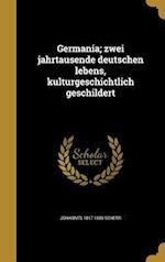 Germania; Zwei Jahrtausende Deutschen Lebens, Kulturgeschichtlich Geschildert af Johannes 1817-1886 Scherr