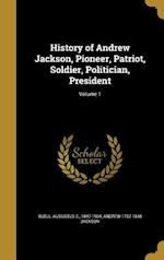 History of Andrew Jackson, Pioneer, Patriot, Soldier, Politician, President; Volume 1 af Andrew 1767-1845 Jackson
