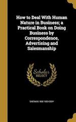 How to Deal with Human Nature in Business; A Practical Book on Doing Business by Correspondence, Advertising and Salesmanship