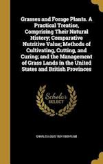 Grasses and Forage Plants. a Practical Treatise, Comprising Their Natural History; Comparative Nutritive Value; Methods of Cultivating, Cutting, and C af Charles Louis 1824-1889 Flint