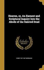 Heaven, Or, an Earnest and Scriptural Inquiry Into the Abode of the Sainted Dead af Henry 1817-1867 Harbaugh