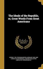 The Ideals of the Republic, Or, Great Words from Great Americans